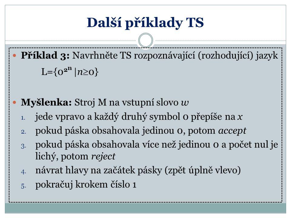 Další příklady TS Příklad 3: Navrhněte TS rozpoznávající (rozhodující) jazyk. L={02n |n0} Myšlenka: Stroj M na vstupní slovo w.