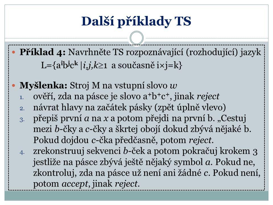 Další příklady TS Příklad 4: Navrhněte TS rozpoznávající (rozhodující) jazyk. L={aibjck |i,j,k1 a současně i×j=k}