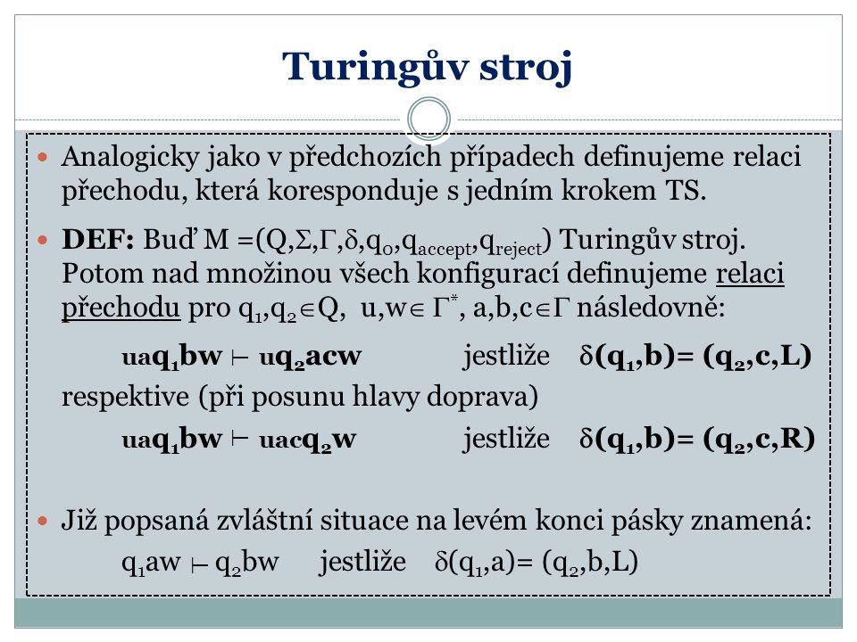 Turingův stroj Analogicky jako v předchozích případech definujeme relaci přechodu, která koresponduje s jedním krokem TS.