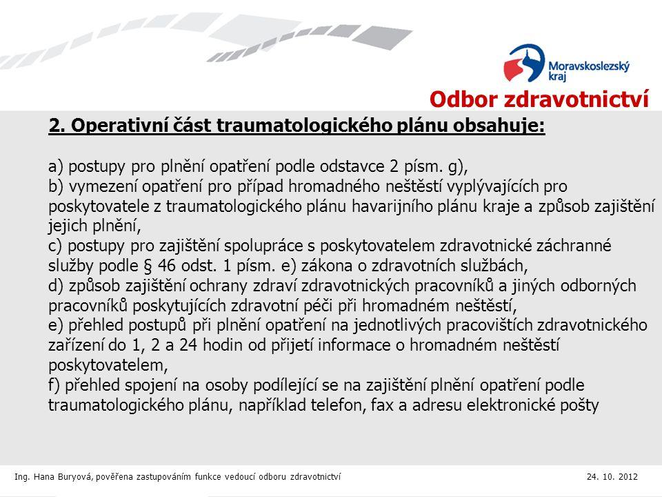 2. Operativní část traumatologického plánu obsahuje: a) postupy pro plnění opatření podle odstavce 2 písm. g), b) vymezení opatření pro případ hromadného neštěstí vyplývajících pro poskytovatele z traumatologického plánu havarijního plánu kraje a způsob zajištění jejich plnění, c) postupy pro zajištění spolupráce s poskytovatelem zdravotnické záchranné služby podle § 46 odst. 1 písm. e) zákona o zdravotních službách, d) způsob zajištění ochrany zdraví zdravotnických pracovníků a jiných odborných pracovníků poskytujících zdravotní péči při hromadném neštěstí, e) přehled postupů při plnění opatření na jednotlivých pracovištích zdravotnického zařízení do 1, 2 a 24 hodin od přijetí informace o hromadném neštěstí poskytovatelem, f) přehled spojení na osoby podílející se na zajištění plnění opatření podle traumatologického plánu, například telefon, fax a adresu elektronické pošty