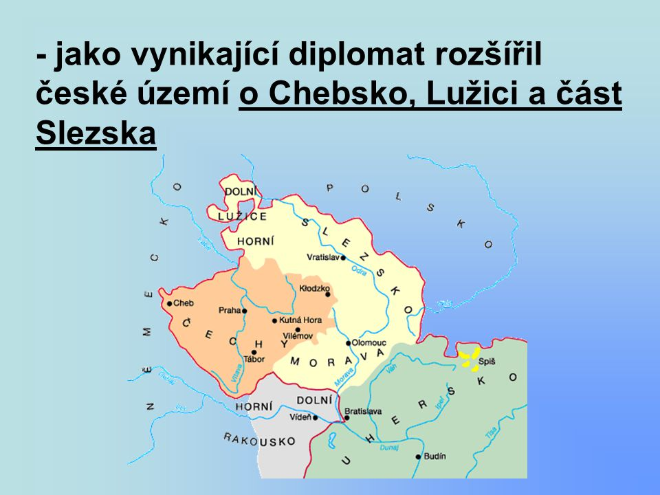 - jako vynikající diplomat rozšířil české území o Chebsko, Lužici a část Slezska