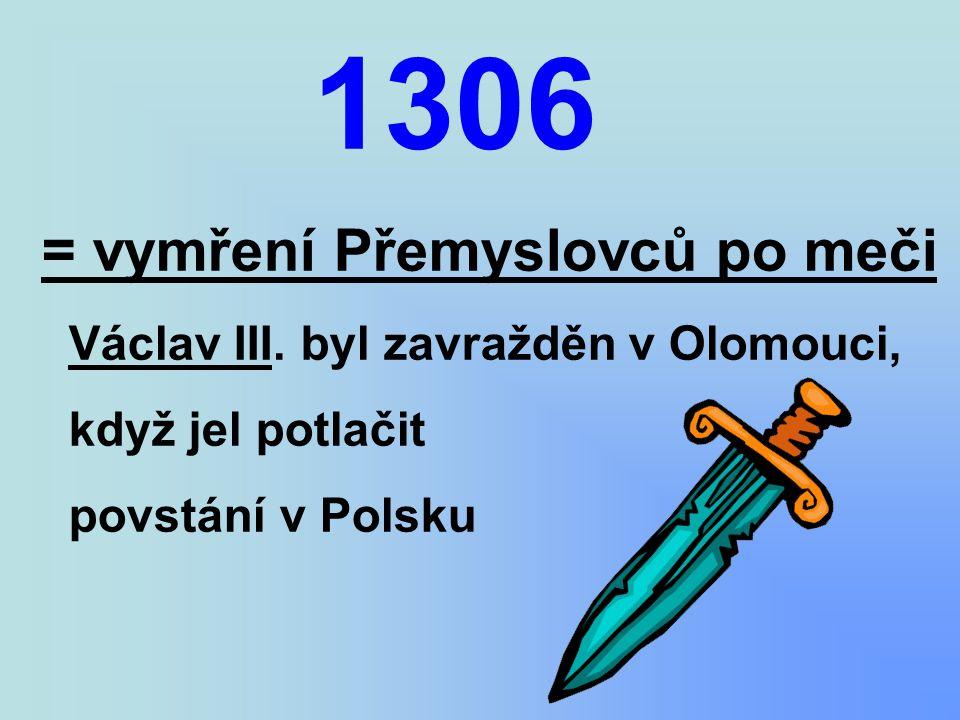 1306 = vymření Přemyslovců po meči