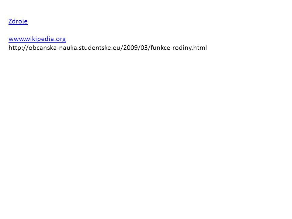Zdroje www.wikipedia.org http://obcanska-nauka.studentske.eu/2009/03/funkce-rodiny.html
