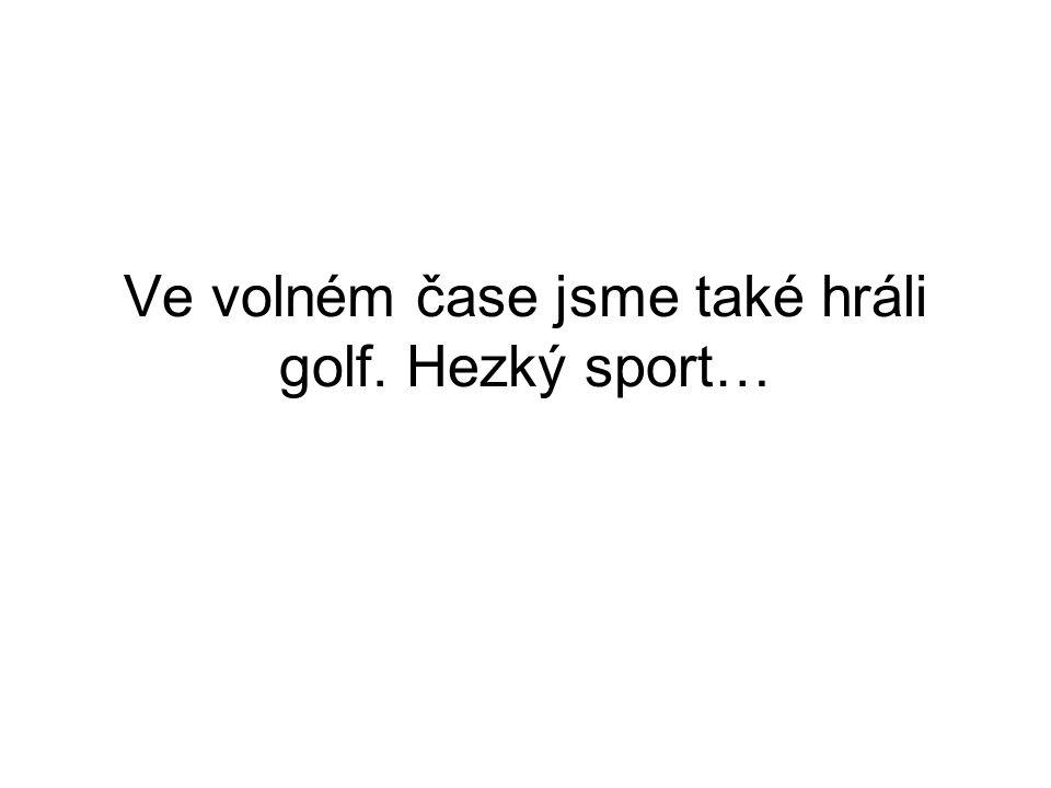 Ve volném čase jsme také hráli golf. Hezký sport…