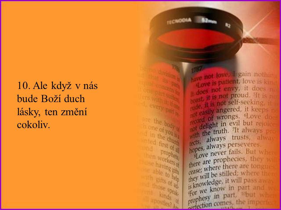10. Ale když v nás bude Boží duch lásky, ten změní cokoliv.