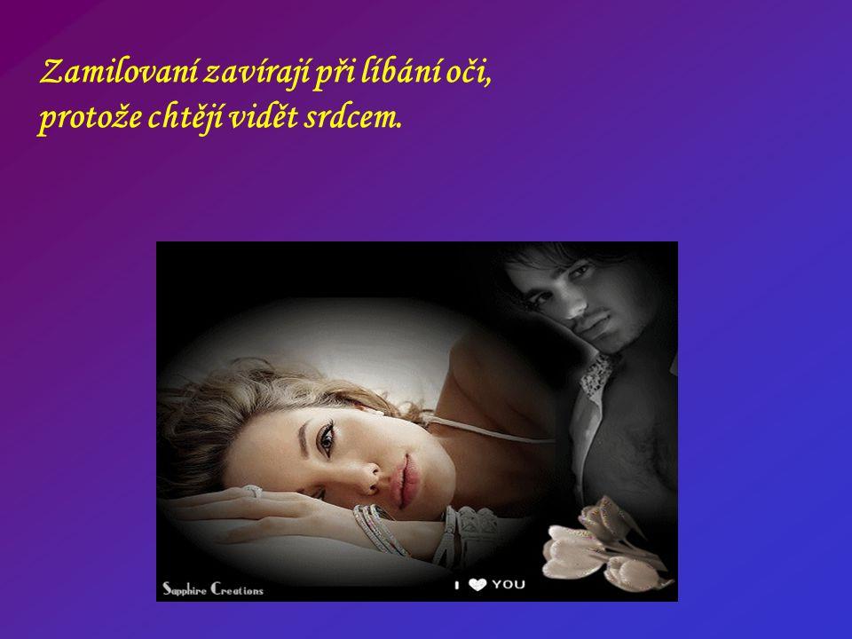 Zamilovaní zavírají při líbání oči, protože chtějí vidět srdcem.