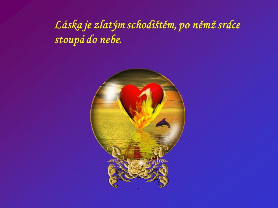 Láska je zlatým schodištěm, po němž srdce stoupá do nebe.