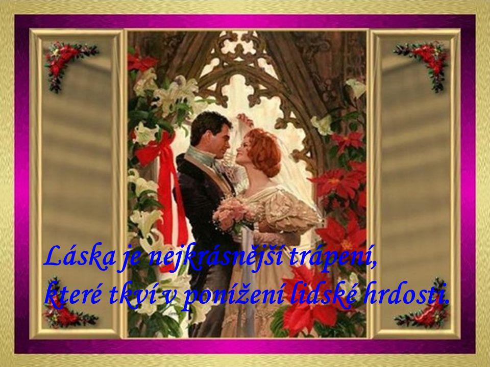 Láska je nejkrásnější trápení, které tkví v ponížení lidské hrdosti.