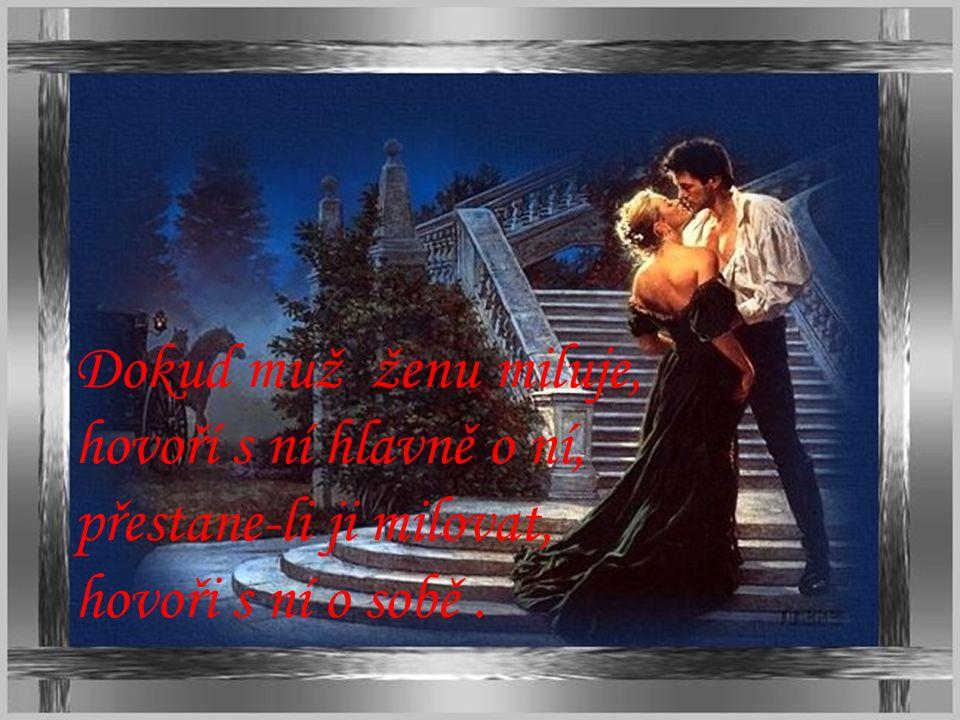 Dokud muž ženu miluje, hovoří s ní hlavně o ní, přestane-li ji milovat,