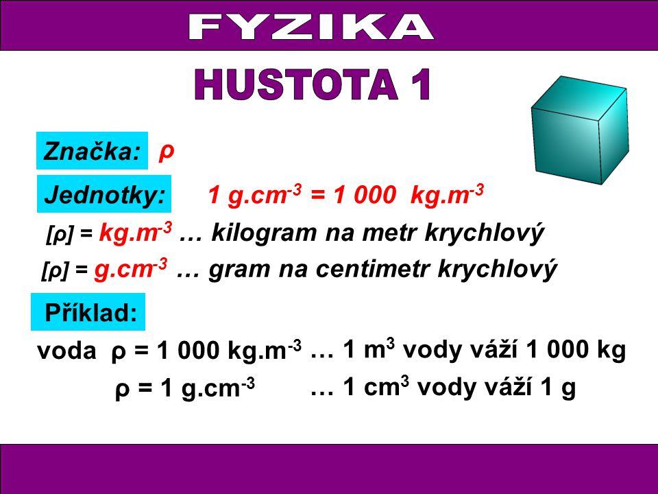 FYZIKA HUSTOTA 1 Značka: ρ Jednotky: 1 g.cm-3 = 1 000 kg.m-3