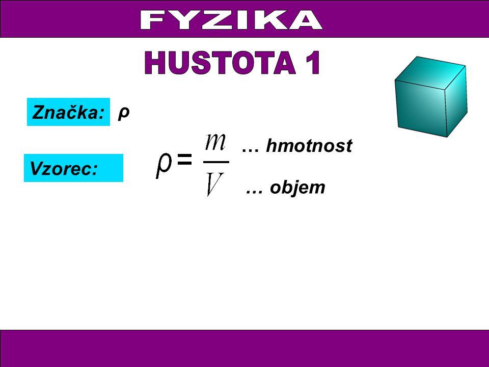 FYZIKA HUSTOTA 1 Značka: ρ … hmotnost Vzorec: … objem