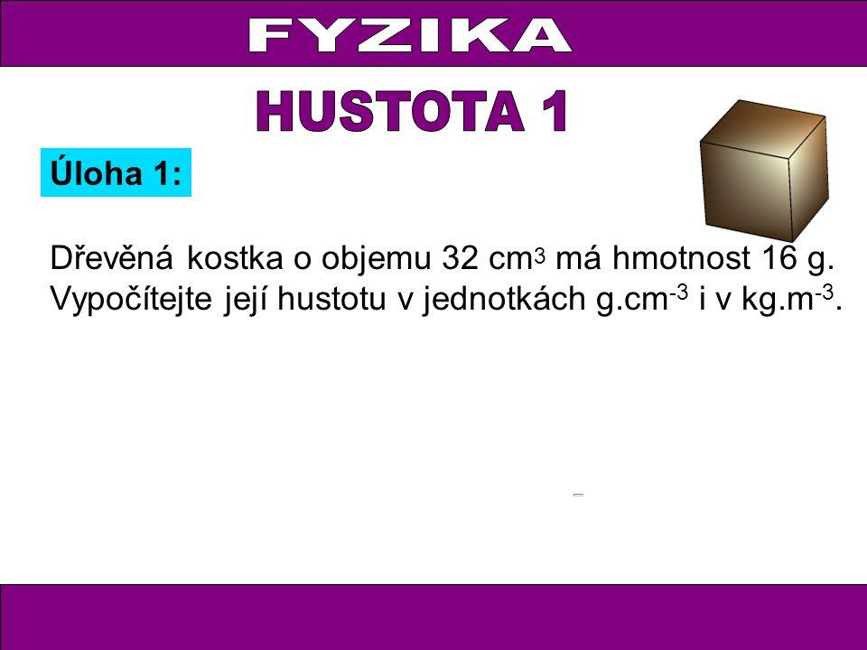 FYZIKA HUSTOTA 1. Úloha 1: Dřevěná kostka o objemu 32 cm3 má hmotnost 16 g.