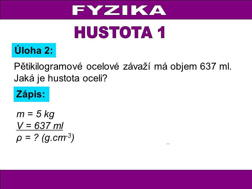 FYZIKA HUSTOTA 1. Úloha 2: Pětikilogramové ocelové závaží má objem 637 ml. Jaká je hustota oceli