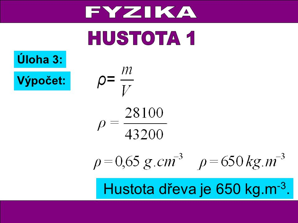 FYZIKA HUSTOTA 1 Úloha 3: Výpočet: Hustota dřeva je 650 kg.m-3.