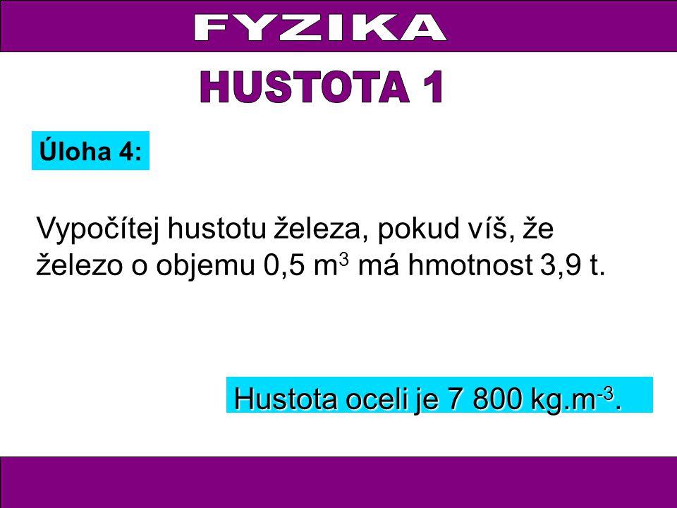 FYZIKA HUSTOTA 1. Úloha 4: Vypočítej hustotu železa, pokud víš, že železo o objemu 0,5 m3 má hmotnost 3,9 t.