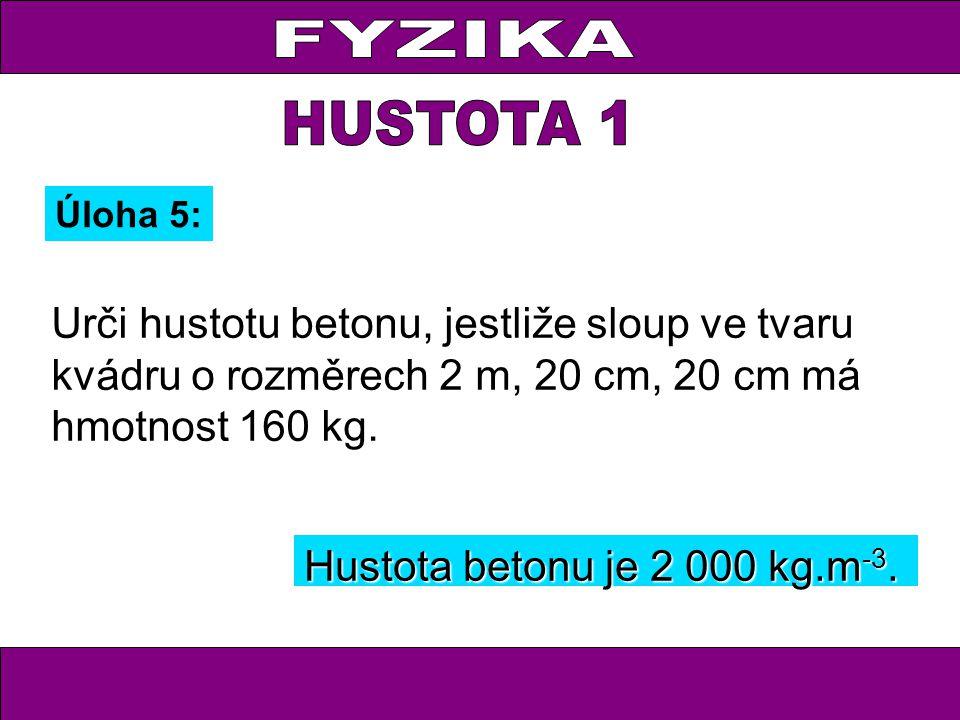 FYZIKA HUSTOTA 1. Úloha 5: Urči hustotu betonu, jestliže sloup ve tvaru kvádru o rozměrech 2 m, 20 cm, 20 cm má hmotnost 160 kg.