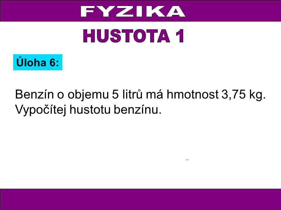 FYZIKA HUSTOTA 1 Úloha 6: Benzín o objemu 5 litrů má hmotnost 3,75 kg. Vypočítej hustotu benzínu.