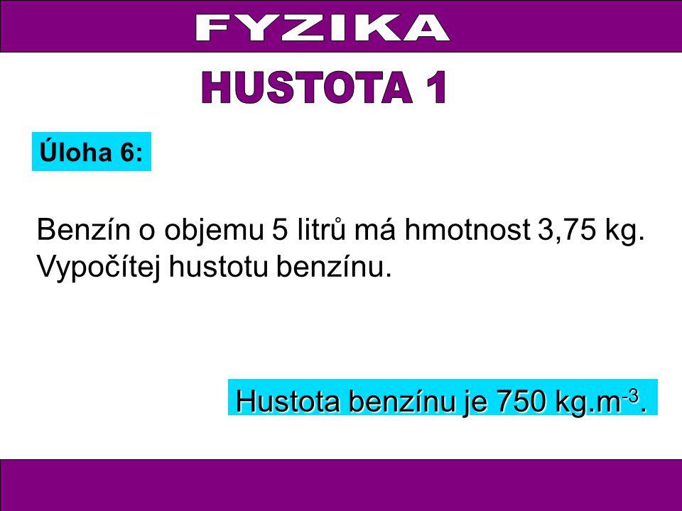 FYZIKA HUSTOTA 1. Úloha 6: Benzín o objemu 5 litrů má hmotnost 3,75 kg. Vypočítej hustotu benzínu.