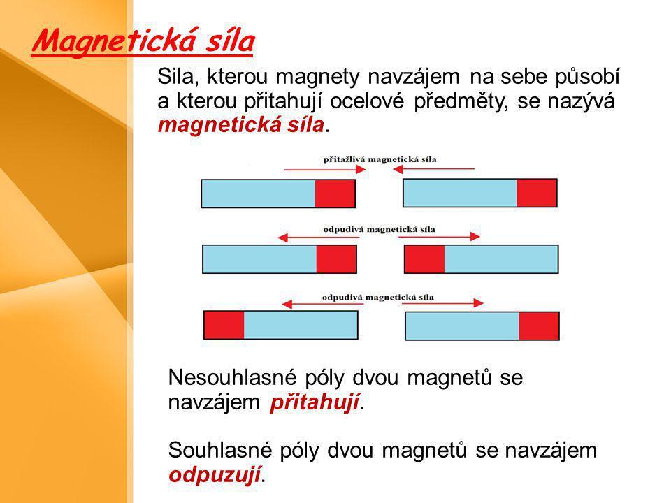 Magnetická síla Sila, kterou magnety navzájem na sebe působí a kterou přitahují ocelové předměty, se nazývá magnetická síla.