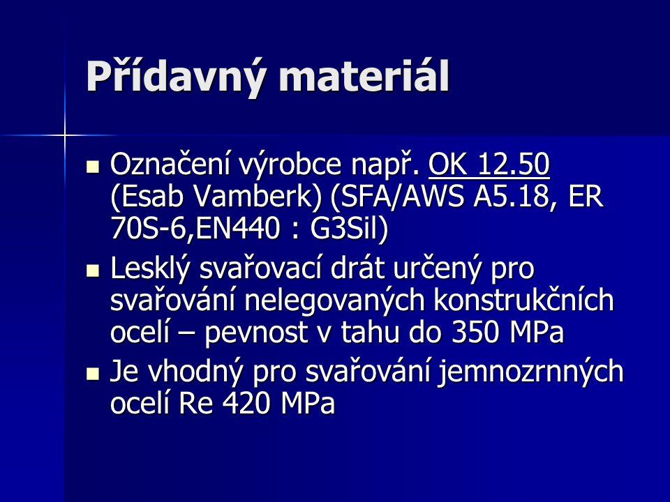 Přídavný materiál Označení výrobce např. OK 12.50 (Esab Vamberk) (SFA/AWS A5.18, ER 70S-6,EN440 : G3Sil)