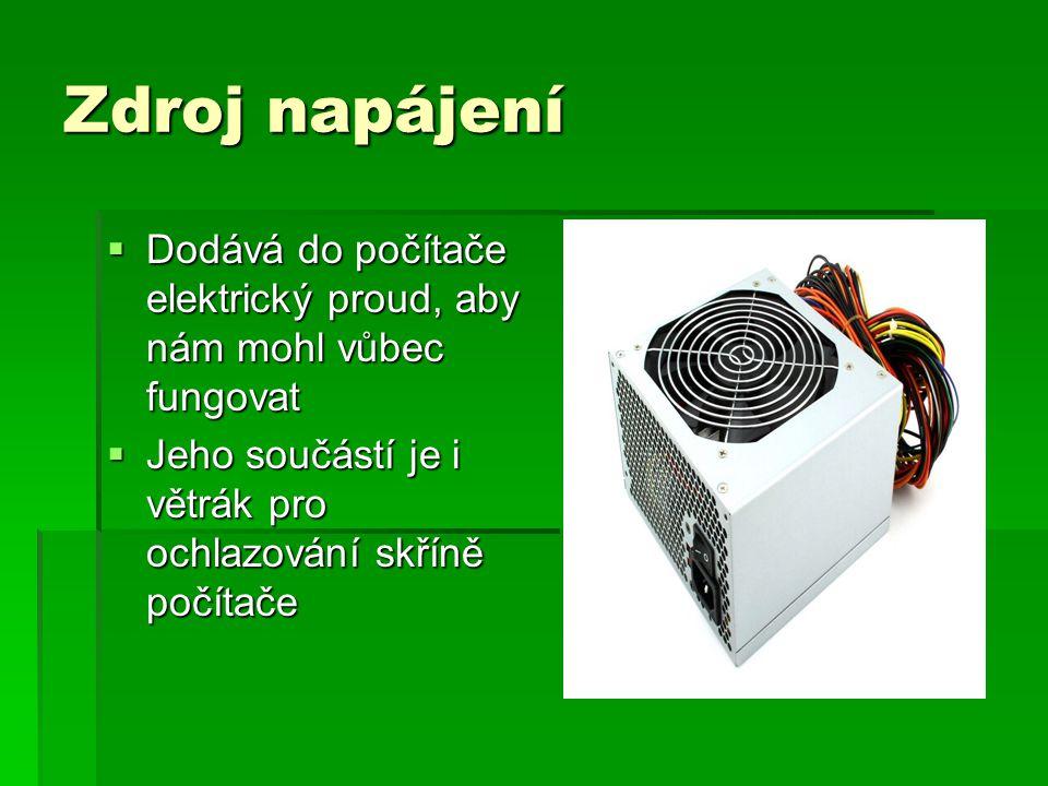 Zdroj napájení Dodává do počítače elektrický proud, aby nám mohl vůbec fungovat.