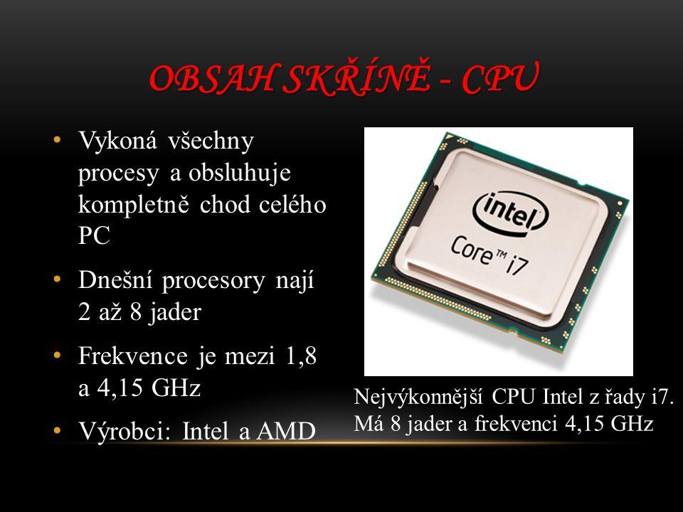 Obsah skříně - CPU Vykoná všechny procesy a obsluhuje kompletně chod celého PC. Dnešní procesory nají 2 až 8 jader.
