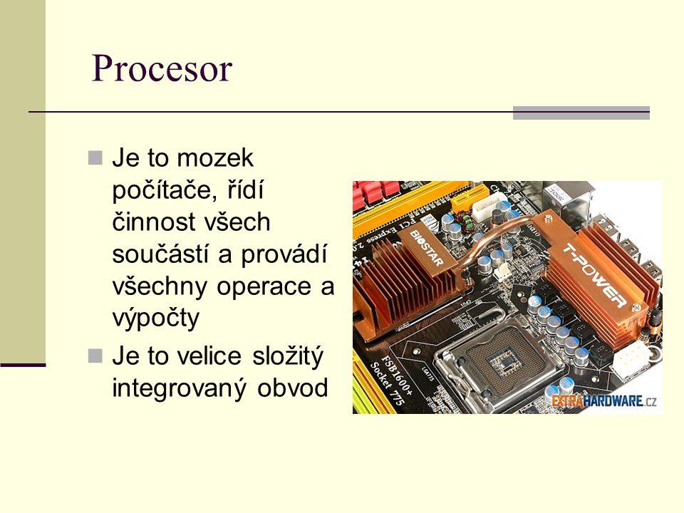 Procesor Je to mozek počítače, řídí činnost všech součástí a provádí všechny operace a výpočty.