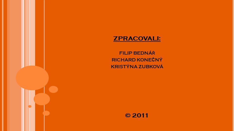 ZPRACOVALI: FILIP BEDNÁŘ RICHARD KONEČNÝ KRISTÝNA ZUBKOVÁ © 2011
