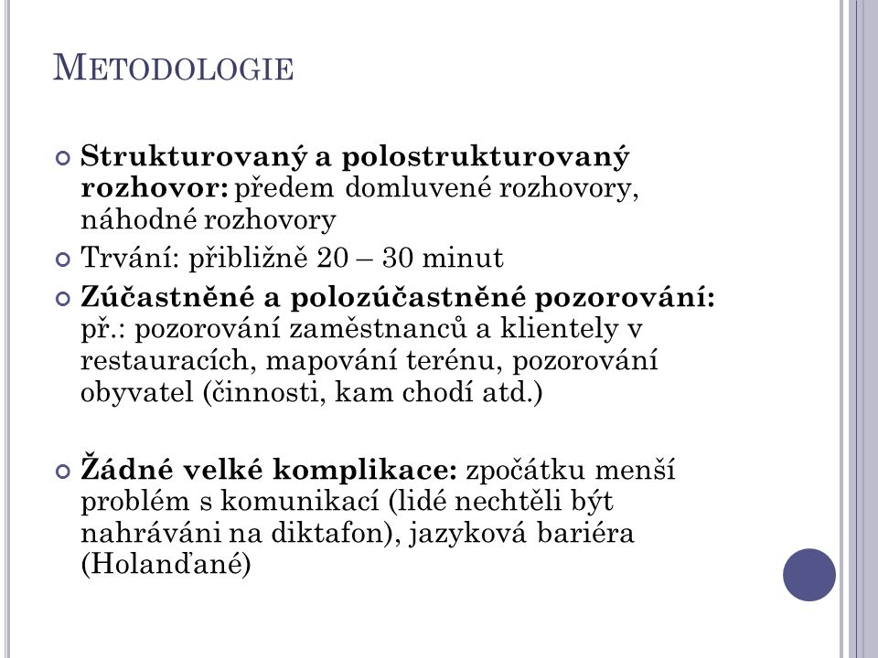 Metodologie Strukturovaný a polostrukturovaný rozhovor: předem domluvené rozhovory, náhodné rozhovory.