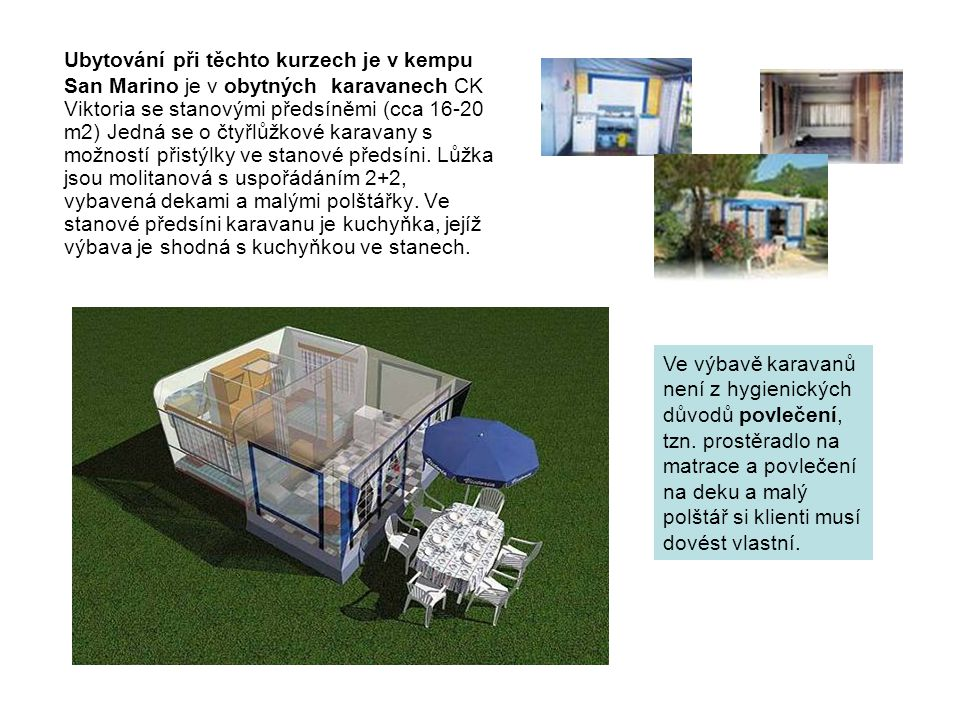Ubytování při těchto kurzech je v kempu San Marino je v obytných karavanech CK Viktoria se stanovými předsíněmi (cca 16-20 m2) Jedná se o čtyřlůžkové karavany s možností přistýlky ve stanové předsíni. Lůžka jsou molitanová s uspořádáním 2+2, vybavená dekami a malými polštářky. Ve stanové předsíni karavanu je kuchyňka, jejíž výbava je shodná s kuchyňkou ve stanech.