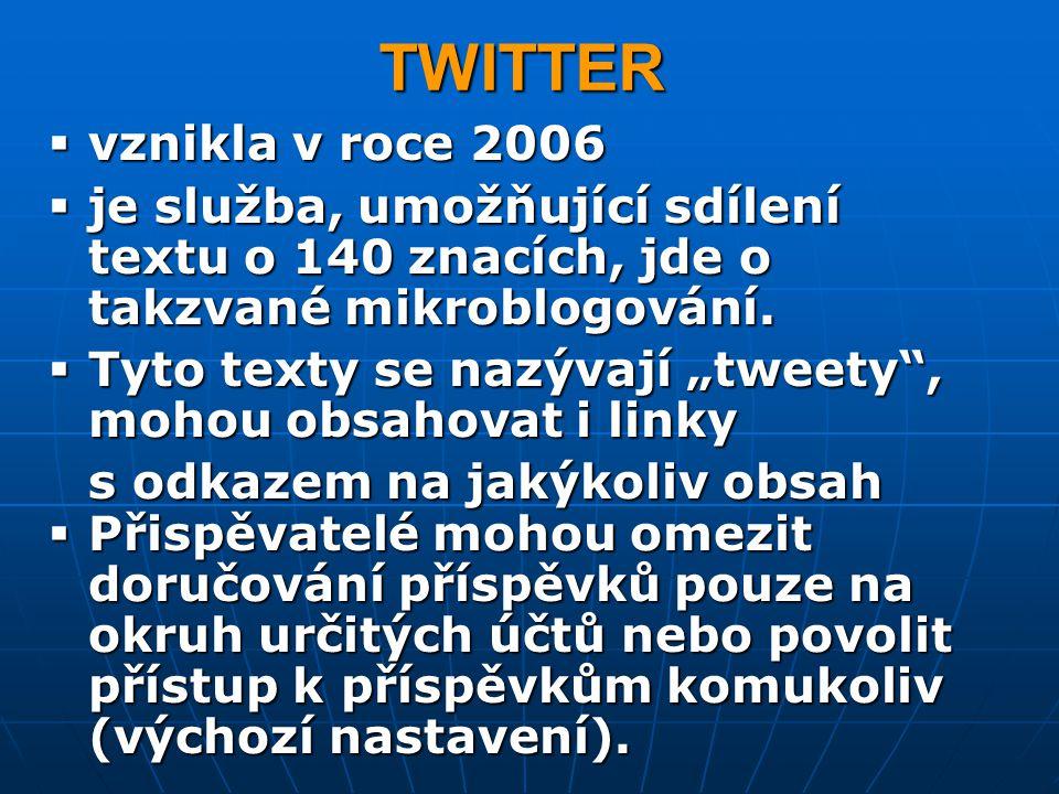 TWITTER vznikla v roce 2006. je služba, umožňující sdílení textu o 140 znacích, jde o takzvané mikroblogování.