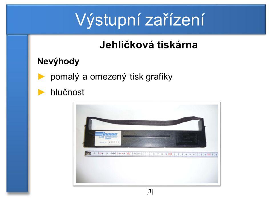 Výstupní zařízení Jehličková tiskárna Nevýhody