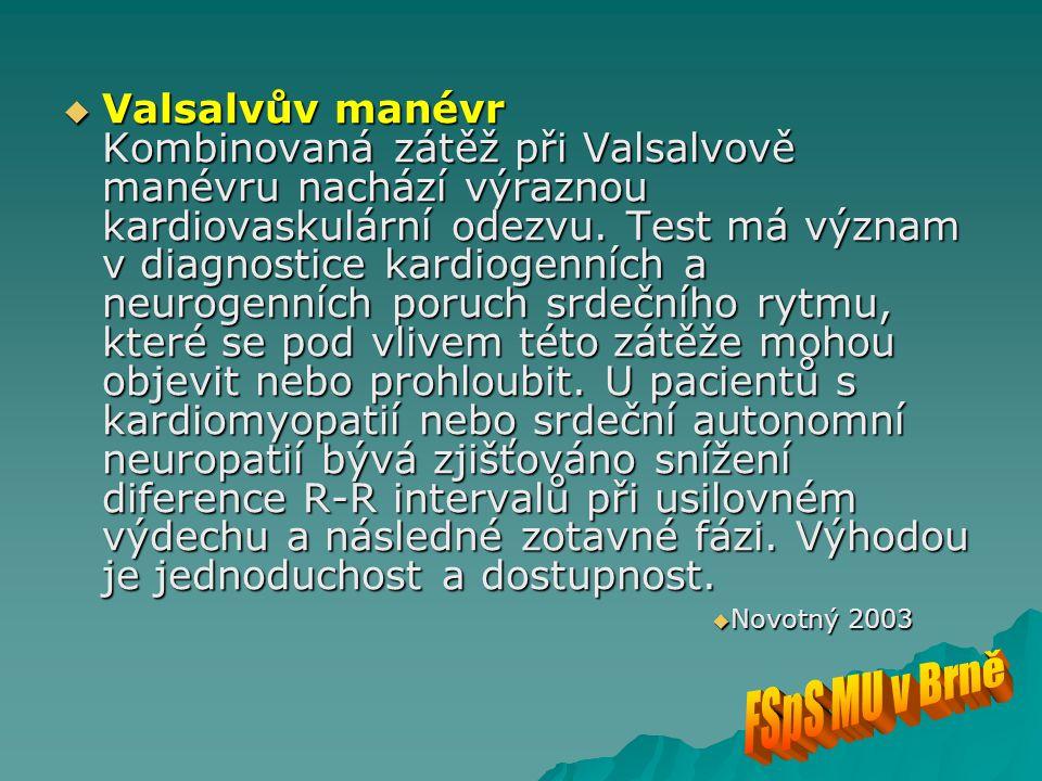 Valsalvův manévr Kombinovaná zátěž při Valsalvově manévru nachází výraznou kardiovaskulární odezvu. Test má význam v diagnostice kardiogenních a neurogenních poruch srdečního rytmu, které se pod vlivem této zátěže mohou objevit nebo prohloubit. U pacientů s kardiomyopatií nebo srdeční autonomní neuropatií bývá zjišťováno snížení diference R-R intervalů při usilovném výdechu a následné zotavné fázi. Výhodou je jednoduchost a dostupnost.