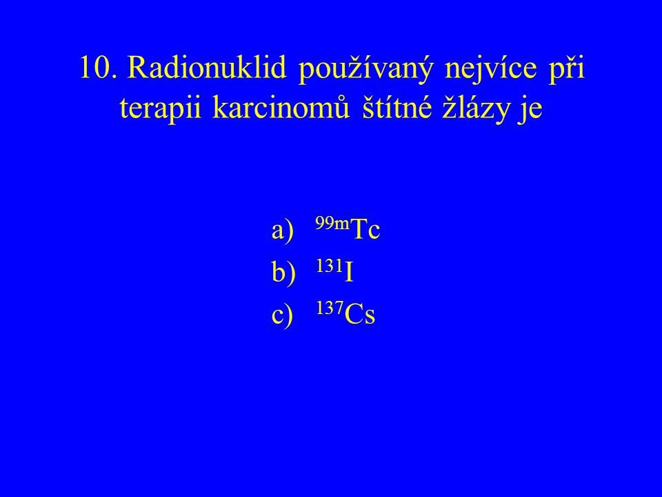 10. Radionuklid používaný nejvíce při terapii karcinomů štítné žlázy je