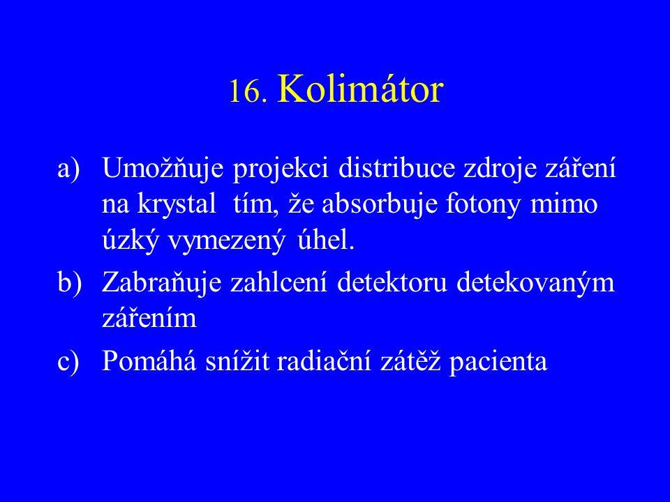 16. Kolimátor Umožňuje projekci distribuce zdroje záření na krystal tím, že absorbuje fotony mimo úzký vymezený úhel.