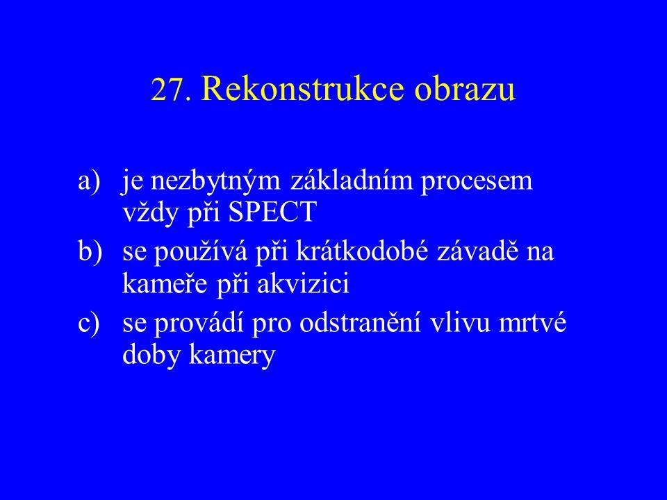 27. Rekonstrukce obrazu je nezbytným základním procesem vždy při SPECT