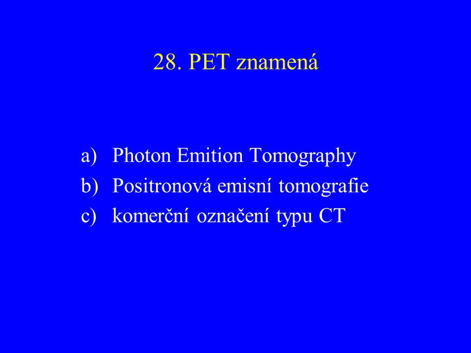 28. PET znamená Photon Emition Tomography