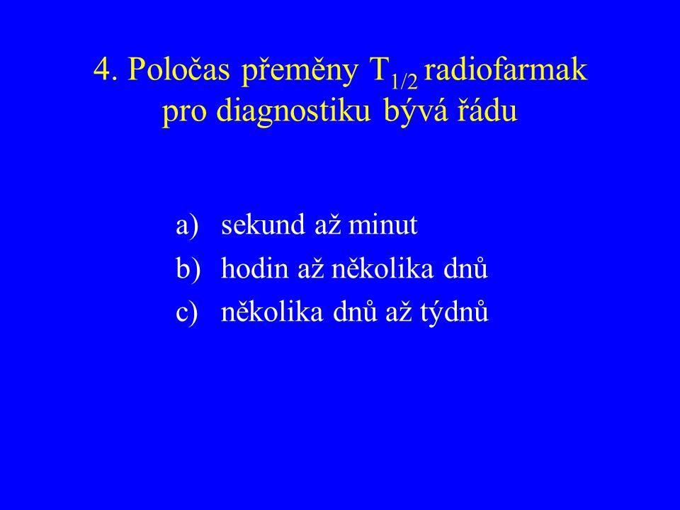 4. Poločas přeměny T1/2 radiofarmak pro diagnostiku bývá řádu