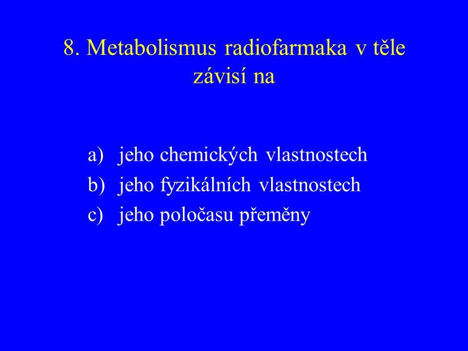 8. Metabolismus radiofarmaka v těle závisí na