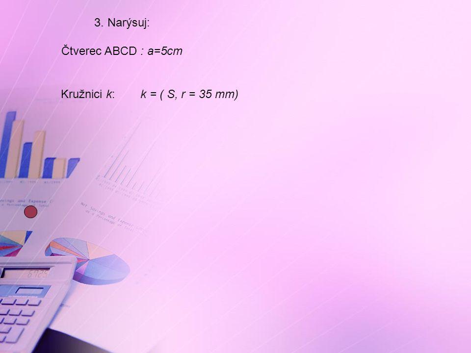 3. Narýsuj: Čtverec ABCD : a=5cm Kružnici k: k = ( S, r = 35 mm)