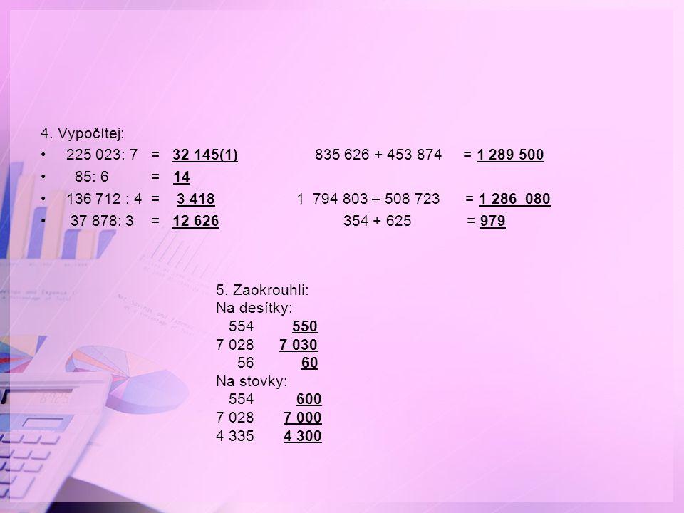 4. Vypočítej: 225 023: 7 = 32 145(1) 835 626 + 453 874 = 1 289 500. 85: 6 = 14.