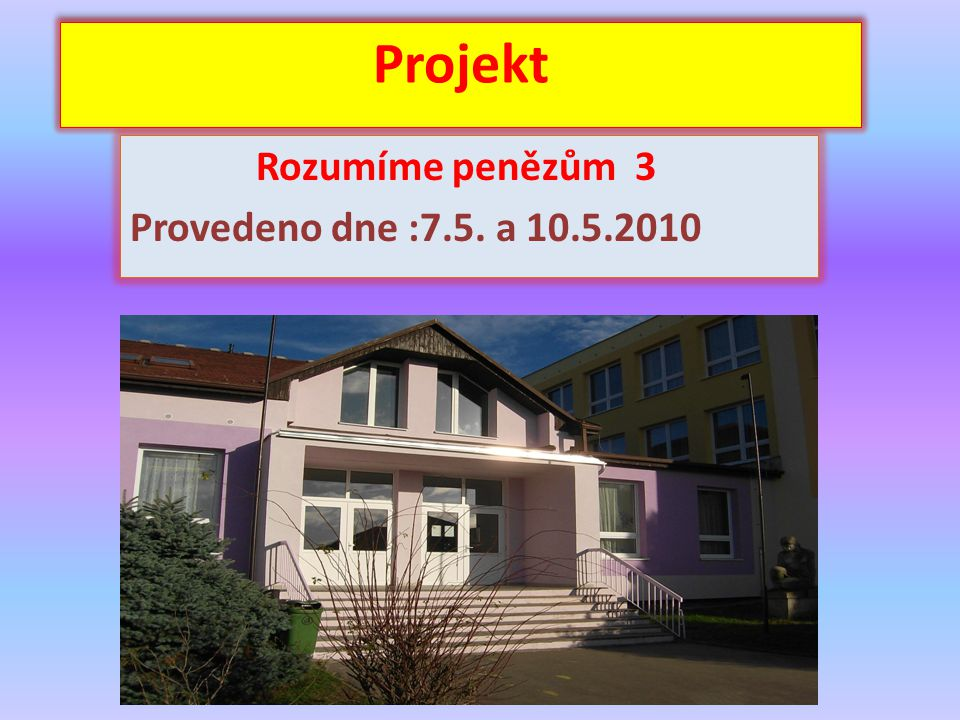 Projekt Rozumíme penězům 3 Provedeno dne :7.5. a 10.5.2010