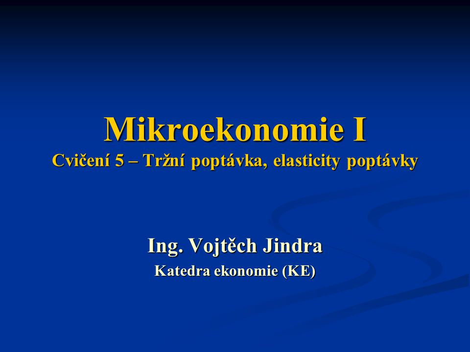 Mikroekonomie I Cvičení 5 – Tržní poptávka, elasticity poptávky