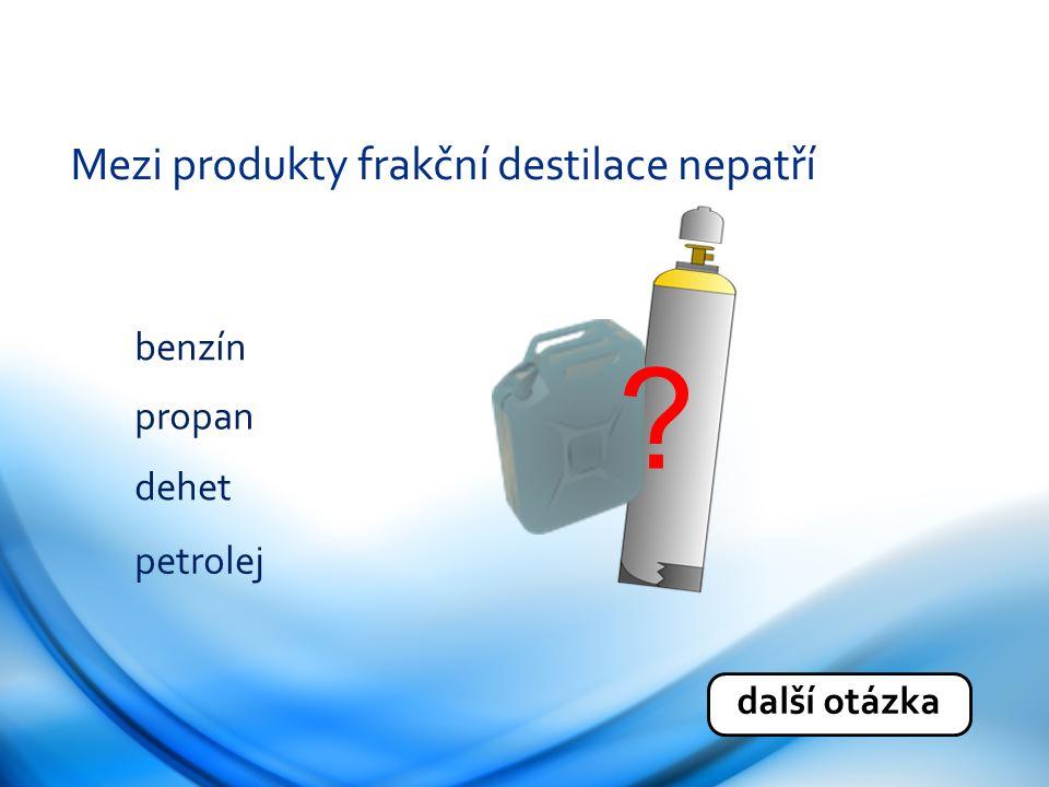 Mezi produkty frakční destilace nepatří benzín propan dehet petrolej
