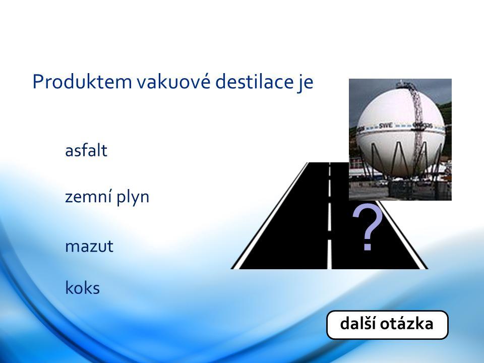 Produktem vakuové destilace je asfalt zemní plyn mazut koks