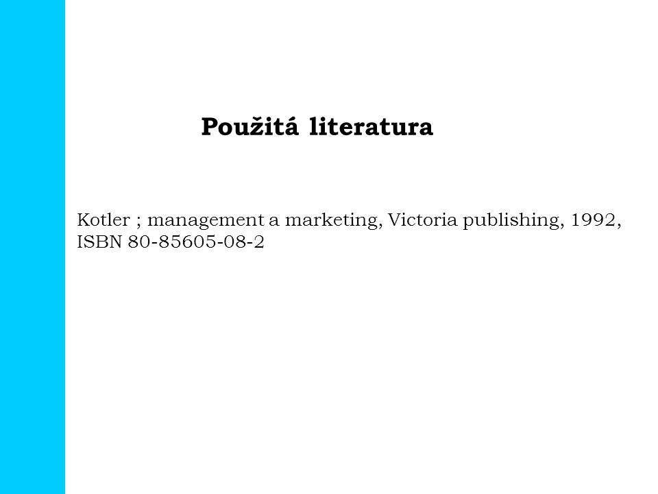 Použitá literatura Kotler ; management a marketing, Victoria publishing, 1992, ISBN 80-85605-08-2