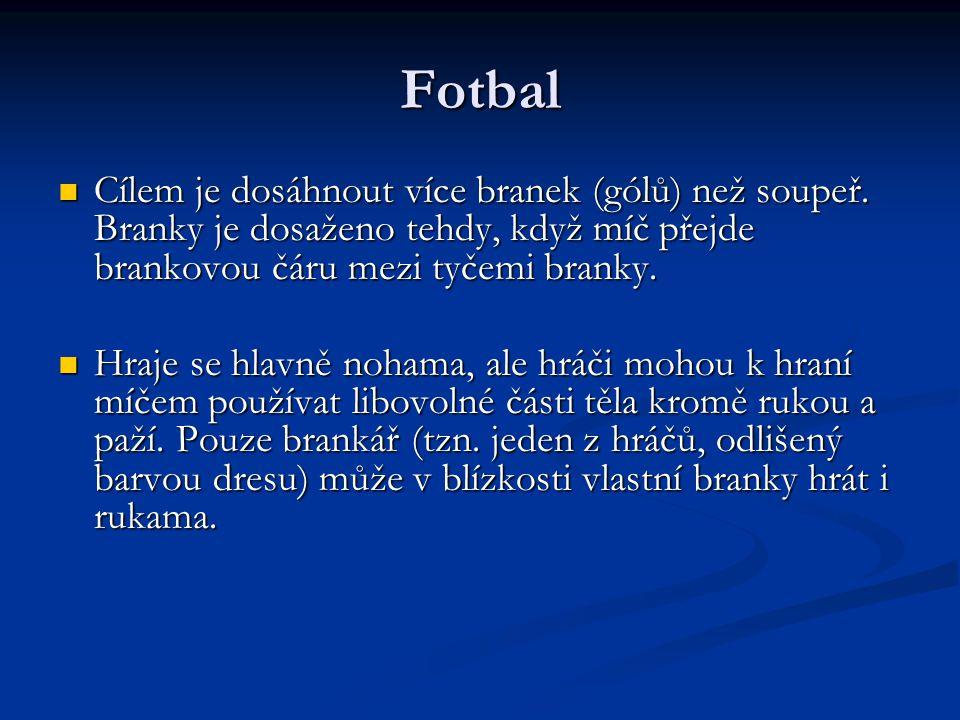 Fotbal Cílem je dosáhnout více branek (gólů) než soupeř. Branky je dosaženo tehdy, když míč přejde brankovou čáru mezi tyčemi branky.
