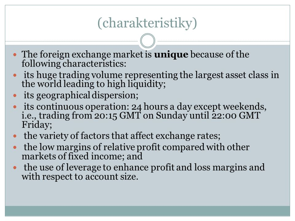 (charakteristiky) The foreign exchange market is unique because of the following characteristics: