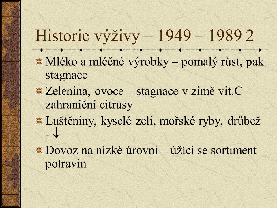 Historie výživy – 1949 – 1989 2 Mléko a mléčné výrobky – pomalý růst, pak stagnace. Zelenina, ovoce – stagnace v zimě vit.C zahraniční citrusy.