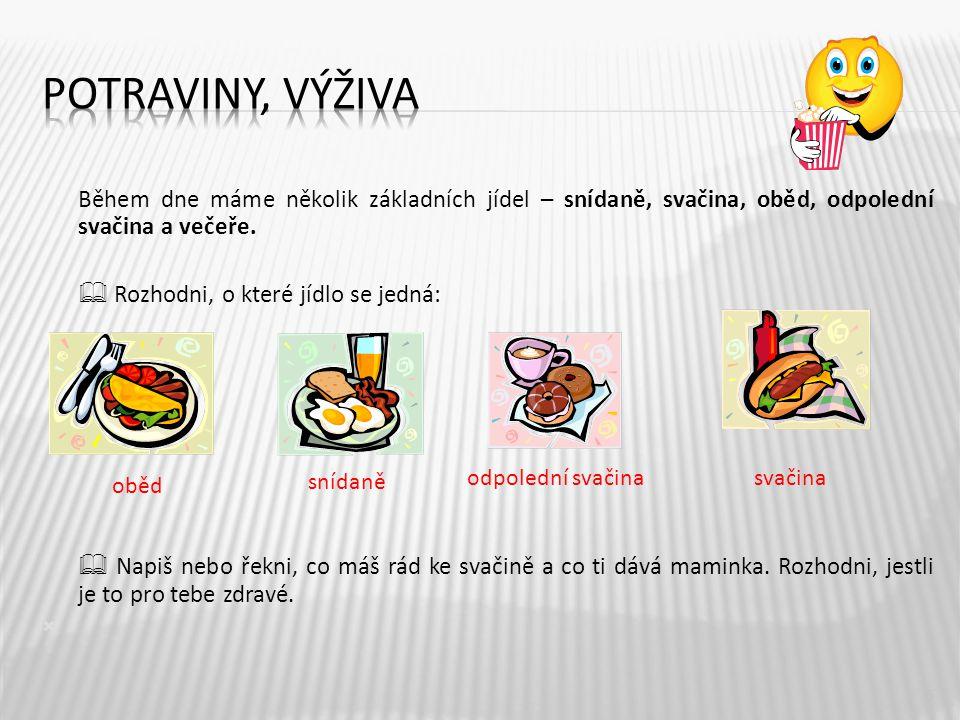 Potraviny, výživa Během dne máme několik základních jídel – snídaně, svačina, oběd, odpolední svačina a večeře.